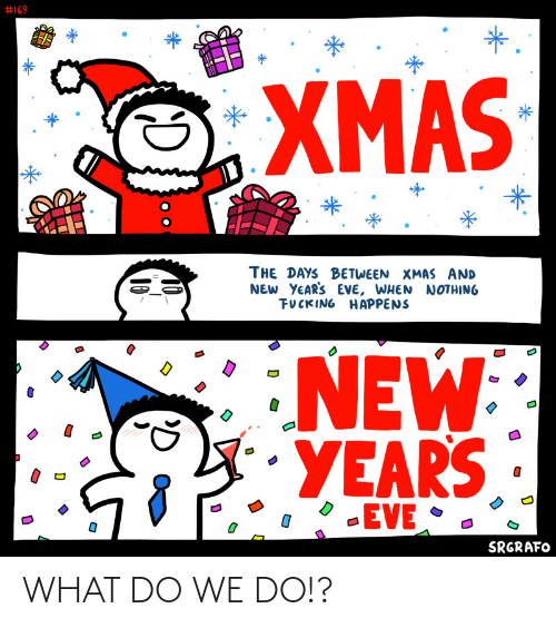 Happens:  #169  *.  XMAS  THE DAYS BETWEEN XMAS AND  NEW YEAR'S EVE, WHEN NOTHING  FUCKING HAPPENS  NEW  YEARS  -EVE •  SRGRAFO  10  10 WHAT DO WE DO!?