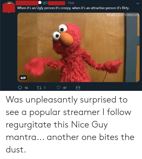 regurgitate: |- 16m  @D  When it's an  Ugly person it's creepy, when it's an attractive person it's flirty.  #FALLONTONIGHT  GIF  ti 7  16  87  Σ  LC Was unpleasantly surprised to see a popular streamer I follow regurgitate this Nice Guy mantra... another one bites the dust.