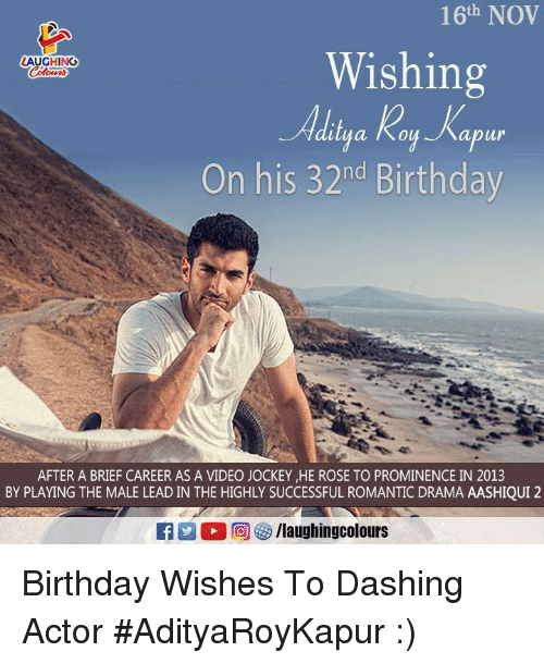Birthday, Rose, and Video: 16th NOV  Wishing  LAUGHING  abur  On his 32nd Birthday  AFTER A BRIEF CAREER AS A VIDEO JOCKEY HE ROSE TO PROMINENCE IN 2013  BY PLAYING THE MALE LEAD IN THE HIGHLY SUCCESSFUL ROMANTIC DRAMA AASHIQUI 2  A:  回參/laughingcolours Birthday Wishes To Dashing Actor #AdityaRoyKapur :)