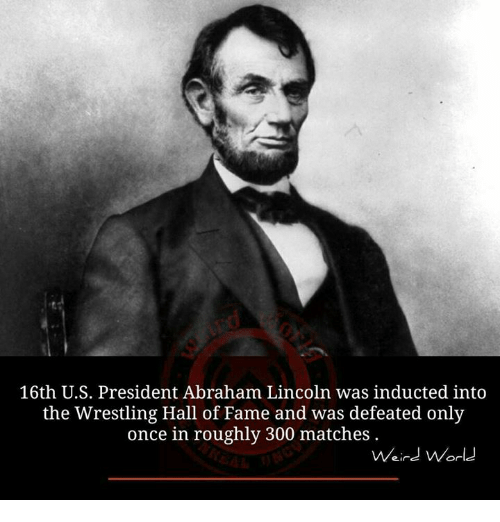 induction: 16th U.S. President Abraham Lincoln was inducted into  the Wrestling Hall of Fame and was defeated only  once in roughly 300 matches  Weird World