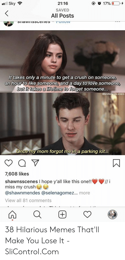 "Crush, Love, and Memes: 17%  ""11 Sky令  21:16  SAVED  All Posts  It takes only a minute to get a crush on someone,  an hour to like someone, and a day to love someone,  utit takes a lifetime to forget someone...  @SHAWNSSCENES  parking  once my mom forgot me in a  lot...  7,608 likes  shawnsscenes I hope y'all like this one!!  miss my crush  @shawnmendes @selenagomez... more  View all 81 comments  ··// í 38 Hilarious Memes That'll Make You Lose It - SliControl.Com"