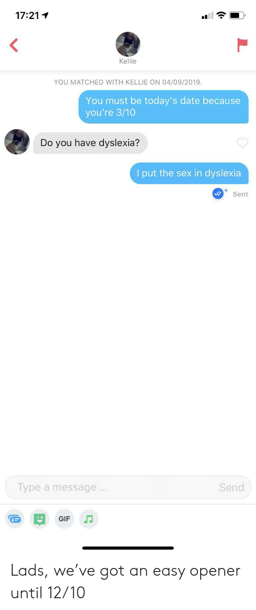 Kellie: 17:21  Kellie  YOU MATCHED WITH KELLIE ON 04/09/2019  You must be today's date because  you're 3/10  Do you have dyslexia?  I put the sex in dyslexia  Sent  Type a message..  Send  GIF Lads, we've got an easy opener until 12/10