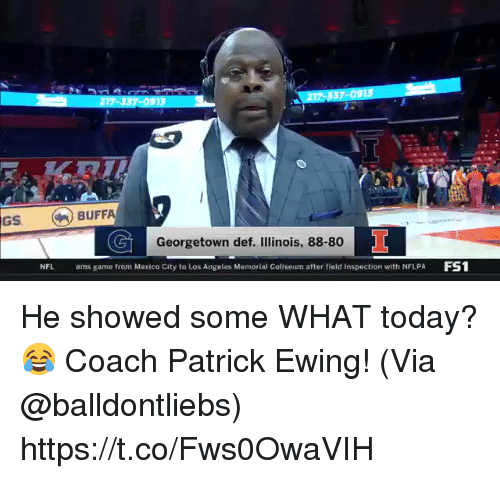 Illinois: 17-337-0913  217 337-091S  GS BUFFA  Georgetown def. Illinois, 88-80  NFL  ams game from Mexico City to Los Angeles Memorial Coliseum after field inspection with NFLPA FS1 He showed some WHAT today? 😂 Coach Patrick Ewing!   (Via @balldontliebs)  https://t.co/Fws0OwaVIH