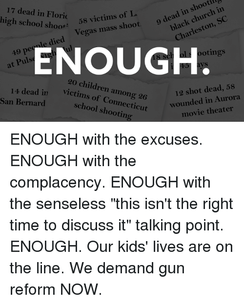 """Bernard: 17 dead in Floric  high school shoot'  black church in  Charleston, SC  victim  Vegas mass shoot 9 dea  49 pecale died  at Pulse  ENOUGH  ootings  14 dead in  San Bernard  20 children among 26  victims of Connecticut  12 shot dead, 58  wounded in Aurora  movie theater  school shooting ENOUGH with the excuses. ENOUGH with the complacency.  ENOUGH with the senseless """"this isn't the right time to discuss it"""" talking point.  ENOUGH. Our kids' lives are on the line. We demand gun reform NOW."""