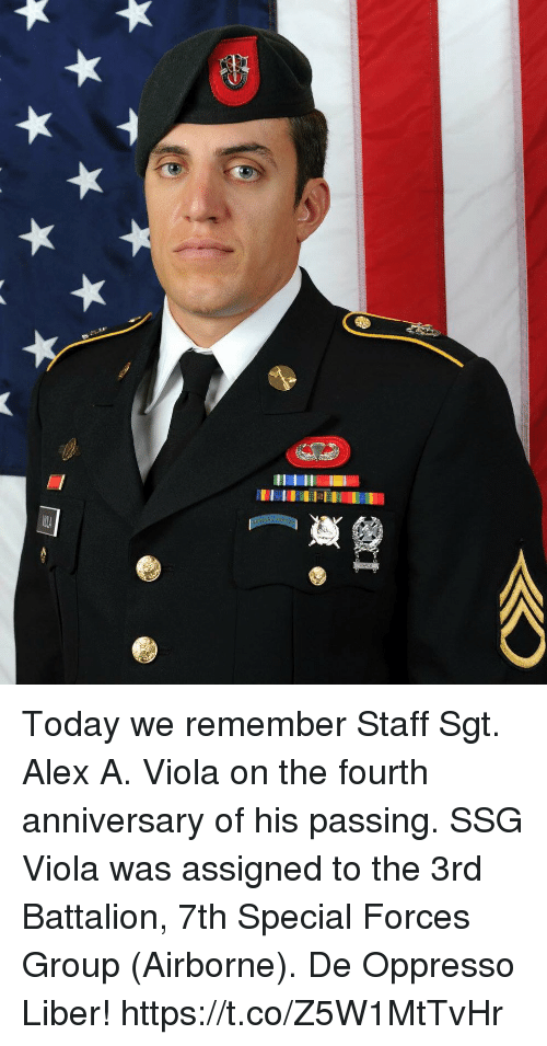 viola: 17  ilA Today we remember Staff Sgt. Alex A. Viola on the fourth anniversary of his passing. SSG Viola was assigned to the 3rd Battalion, 7th Special Forces Group (Airborne). De Oppresso Liber! https://t.co/Z5W1MtTvHr