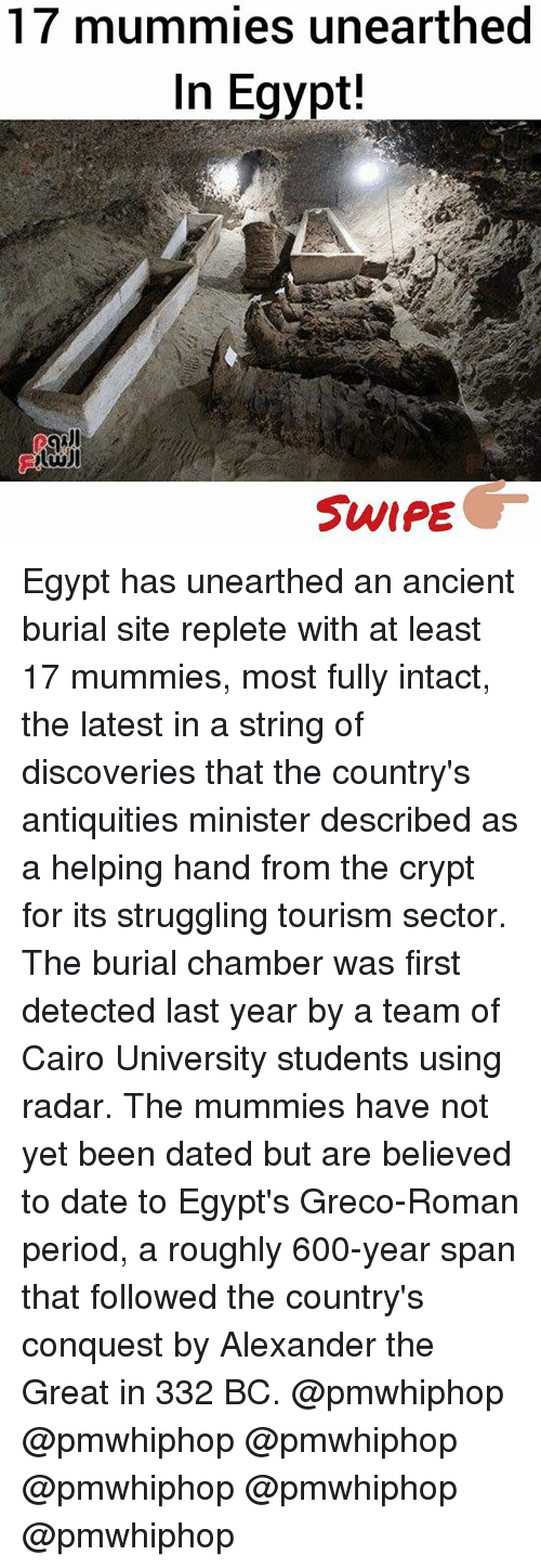 conquest: 17 mummies unearthed  In Egypt!  SWIPE Egypt has unearthed an ancient burial site replete with at least 17 mummies, most fully intact, the latest in a string of discoveries that the country's antiquities minister described as a helping hand from the crypt for its struggling tourism sector. The burial chamber was first detected last year by a team of Cairo University students using radar. The mummies have not yet been dated but are believed to date to Egypt's Greco-Roman period, a roughly 600-year span that followed the country's conquest by Alexander the Great in 332 BC. @pmwhiphop @pmwhiphop @pmwhiphop @pmwhiphop @pmwhiphop @pmwhiphop