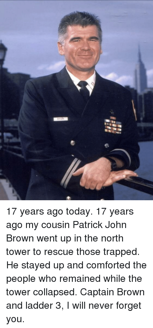 Today, Never, and John Brown: 17 years ago today. 17 years ago my cousin Patrick John Brown went up in the north tower to rescue those trapped. He stayed up and comforted the people who remained while the tower collapsed. Captain Brown and ladder 3, I will never forget you.