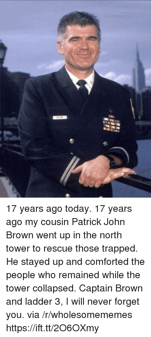 Today, Never, and John Brown: 17 years ago today. 17 years ago my cousin Patrick John Brown went up in the north tower to rescue those trapped. He stayed up and comforted the people who remained while the tower collapsed. Captain Brown and ladder 3, I will never forget you. via /r/wholesomememes https://ift.tt/2O6OXmy