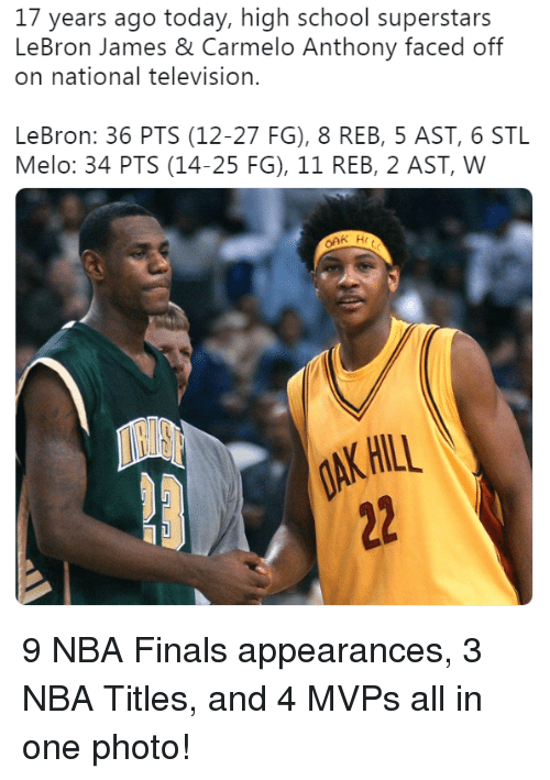 Carmelo Anthony, Finals, and LeBron James: 17 years ago today, high school superstars  LeBron James & Carmelo Anthony faced off  on national television.  LeBron: 36 PTS (12-27 FG), 8 REB, 5 AST, 6 STL  Melo: 34 PTS (14-25 FG), 11 REB, 2 AST, W  AK HILL 9 NBA Finals appearances, 3 NBA Titles, and 4 MVPs all in one photo!