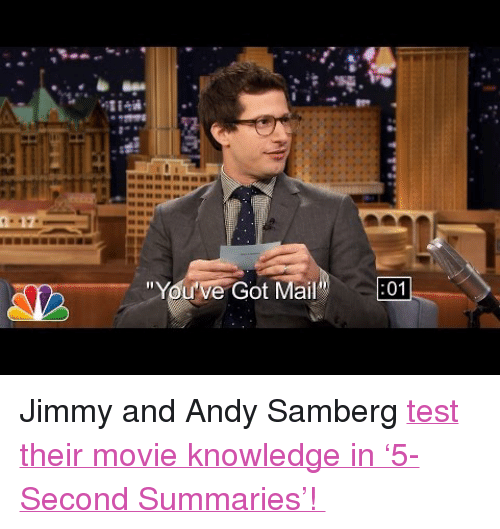 "Target, youtube.com, and Mail: 17  ""You've Got Mail"" 01 <p>Jimmy and Andy Samberg <a href=""https://www.youtube.com/watch?v=cBTwuF3OcYQ"" target=""_blank"">test their movie knowledge in &lsquo;5-Second Summaries&rsquo;! </a></p>"