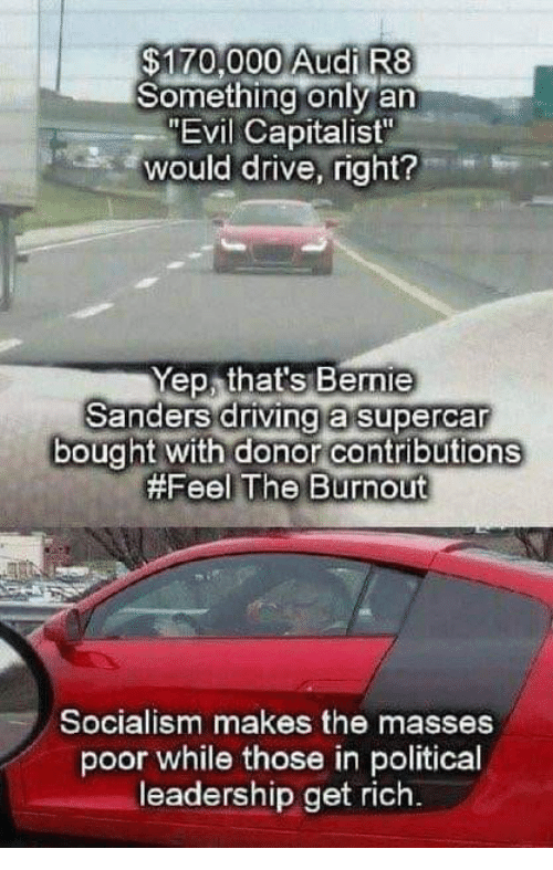 "Driving, Memes, and Audi: $170,000 Audi R8  Something only an  ""Evil Capitalist  would drive, right?  Yep that's Bermie  Sanders driving a supercar  bought with donor contributions  #Feel The Burnout  Socialism makes the masses  poor while those in political  leadership get rich"