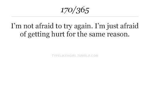 Tumblr, Reason, and Com: 170/365  I'm not afraid to try again. I'm just afraid  of getting hurt for the same reason  TYPELIKEAGIRL.TUMBLR.COM