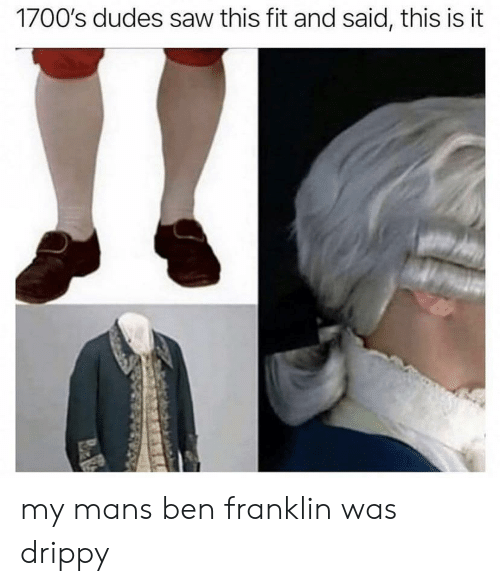 Ben Franklin, Saw, and History: 1700's dudes saw this fit and said, this is it my mans ben franklin was drippy
