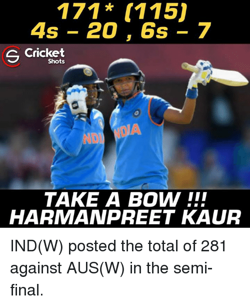 bowed: 171* (115)  4s - 20, 6s - 7  S Cricket  Shots  TAKE A BOW !!  HARMANPREET KAUR IND(W) posted the total of 281 against AUS(W) in the semi-final.