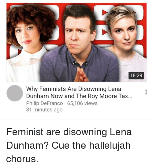 lena dunham: 18:29  Why Feminists Are Disowning Lena  Dunham Now and The Roy Moore Tax...  Philip DeFranco 65,106 views  31 minutes ago <p>Feminist are disowning Lena Dunham? Cue the hallelujah chorus.</p>