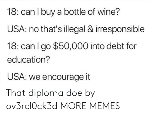 usa: 18: can I buy a bottle of wine?  USA: no that's illegal & irresponsible  18: can I go $50,000 into debt for  education?  USA: we encourage it That diploma doe by ov3rcl0ck3d MORE MEMES