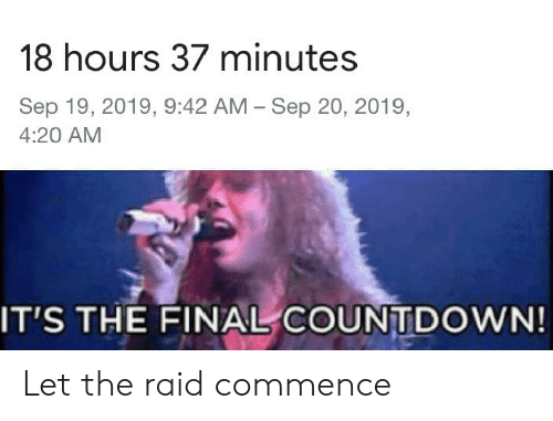 Countdown, Dank Memes, and 4 20: 18 hours 37 minutes  Sep 19, 2019, 9:42 AM Sep 20, 2019,  4:20 AM  IT'S THE FINAL COUNTDOWN! Let the raid commence