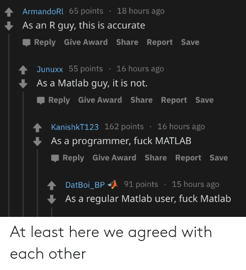Points: 18 hours ago  ArmandoRl 65 points  As an R guy, this is accurate  Reply Give Award Share Report Save  16 hours ago  Junuxx 55 points  As a Matlab guy, it is not.  Reply Give Award Share Report Save  KanishkT123 162 points  16 hours ago  As a programmer, fuck MATLAB  Reply Give Award Share Report Save  15 hours ago  91 points  DatBoi_BP  As a regular Matlab user, fuck Matlab At least here we agreed with each other