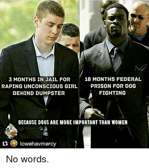 Dumpstered: 18 MONTHS FEDERAL  3 MONTHS IN JAIL FOR  RAPING UNCONSCIOUS GIRL.  PRISON FOR DOG  FIGHTING  BEHIND DUMPSTER  BECAUSE DOGS ARE MORE HMPORTANT THAN WOMEN  owehavmercy No words.