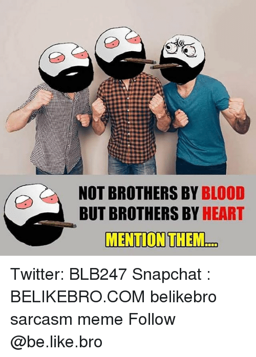 Be Like, Bloods, and Meme: 18  NOT BROTHERS BY BLOOD  BUT BROTHERS BY HEART  MENTION THEM.. Twitter: BLB247 Snapchat : BELIKEBRO.COM belikebro sarcasm meme Follow @be.like.bro