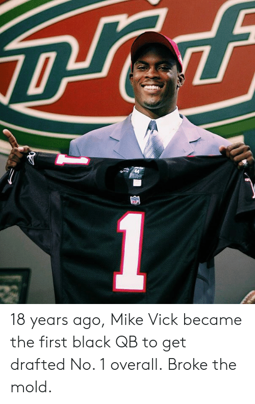 Black, Mike Vick, and Mold: 18 years ago, Mike Vick became the first black QB to get drafted No. 1 overall.  Broke the mold.