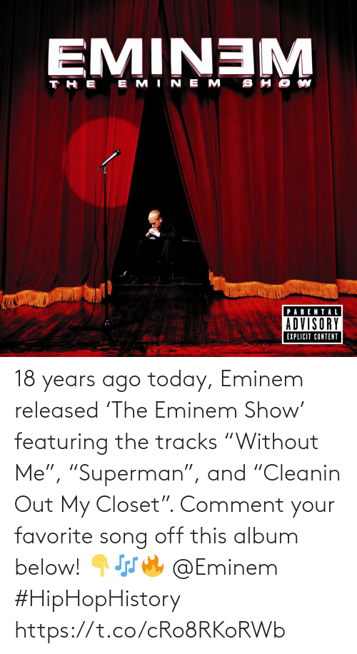 """comment: 18 years ago today, Eminem released 'The Eminem Show' featuring the tracks """"Without Me"""", """"Superman"""", and """"Cleanin Out My Closet"""". Comment your favorite song off this album below! 👇🎶🔥 @Eminem #HipHopHistory https://t.co/cRo8RKoRWb"""