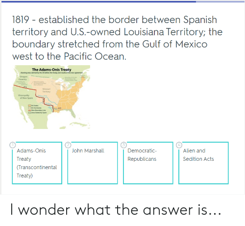 Transcontinental: 1819- established the border between Spanish  territory and U.S.-owned Louisiana Territory; the  boundary stretched from the Gulf of Mexico  west to the Pacific Ocean  The Adams-Onís Treaty  Oregon  Country  of New Spain  4  ohn Marshall  Adams-Onis  Treaty  (Transcontinental  Treaty)  Democratic  Republicans  Alien and  Sedition Acts I wonder what the answer is...