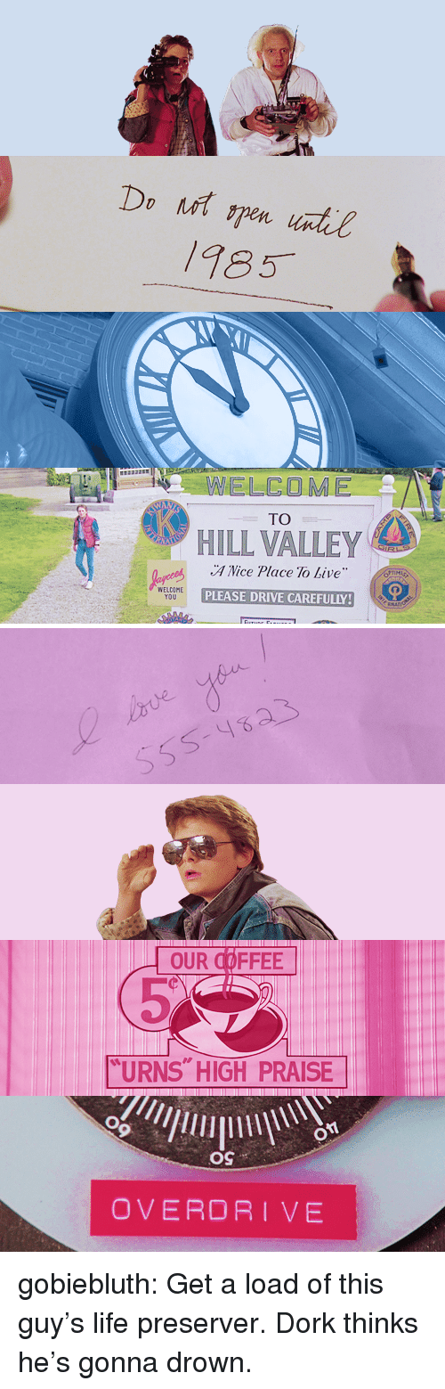"""Life, Target, and Tumblr: 185  ELCOME  TO  HILL VALLEY  A Nice Place To Live  PLEASE DRIVE CAREFULLY  WELCOME  YOU   OUR COFFEE  """"URNS HIGH PRAISE  OS  OVERDRIVE gobiebluth:  Get a load of this guy's life preserver. Dork thinks he's gonna drown."""