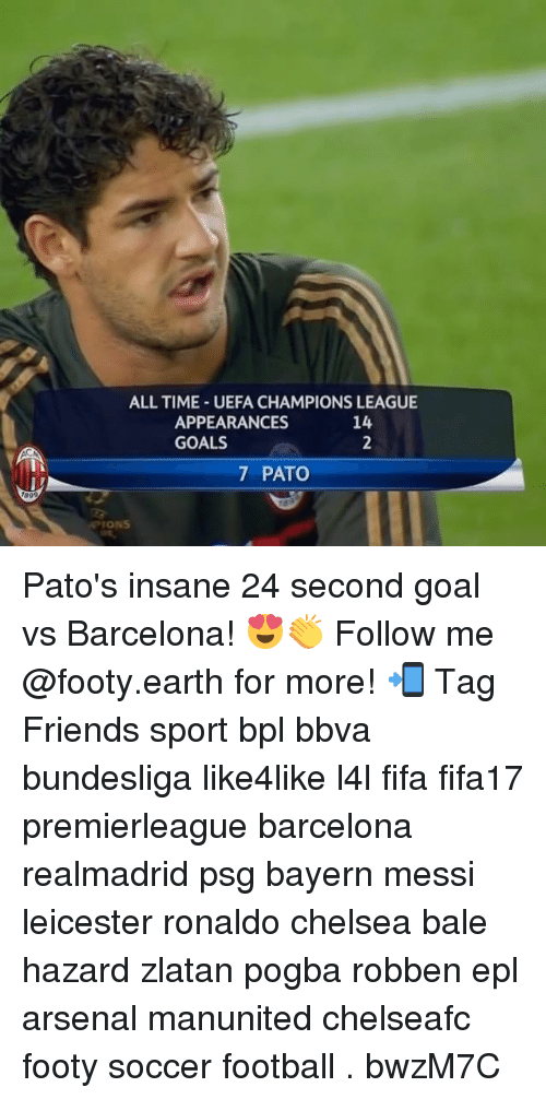 bpl: 1899  ALL TIME UEFA CHAMPIONS LEAGUE  APPEARANCES  GOALS  7 PATO Pato's insane 24 second goal vs Barcelona! 😍👏 Follow me @footy.earth for more! 📲 Tag Friends sport bpl bbva bundesliga like4like l4l fifa fifa17 premierleague barcelona realmadrid psg bayern messi leicester ronaldo chelsea bale hazard zlatan pogba robben epl arsenal manunited chelseafc footy soccer football . bwzM7C