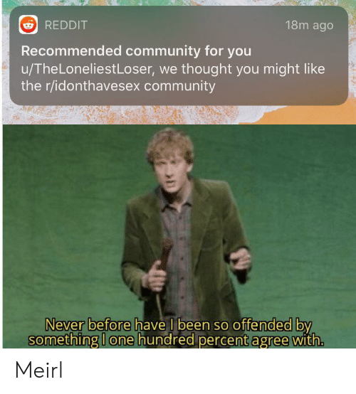 Recommended: 18m ago  REDDIT  Recommended community for you  u/TheLoneliestLoser, we thought you might like  the r/idonthavesex community  Never before have I been so offended by  something I one hundred percent agree with. Meirl