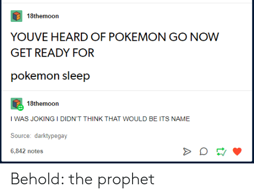 Pokemon, Sleep, and The Prophet: 18themoon  YOUVE HEARD OF POKEMON GO NOW  GET READY FOR  pokemon sleep  18themoon  I WAS JOKING I DIDN'T THINK THAT WOULD BE ITS NAME  Source: darktypegay  6,842 notes Behold: the prophet