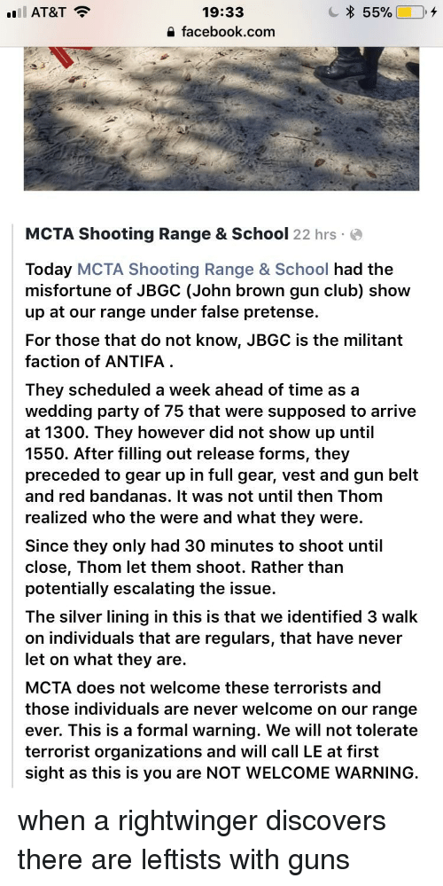 Club, Facebook, and Guns: 19:33  a facebook.com  MCTA Shooting Range & School 22 hrs e  Today MCTA Shooting Range & School had the  misfortune of JBGC (John brown gun club) show  up at our range under false pretense.  For those that do not know, JBGC is the militant  faction of ANTIFA  They scheduled a week ahead of time as a  wedding party of 75 that were supposed to arrive  at 1300. They however did not show up until  1550. After filling out release forms, they  preceded to gear up in full gear, vest and gun belt  and red bandanas. It was not until then Thom  realized who the were and what they were.  Since they only had 30 minutes to shoot until  close, Thom let them shoot. Rather than  potentially escalating the issue.  The silver lining in this is that we identified 3 walk  on individuals that are regulars, that have never  let on what they are.  MCTA does not welcome these terrorists and  those individuals are never welcome on our range  ever. This is a formal warning. We will not tolerate  terrorist organizations and will call LE at first  sight as this is you are NOT WELCOME WARNING.