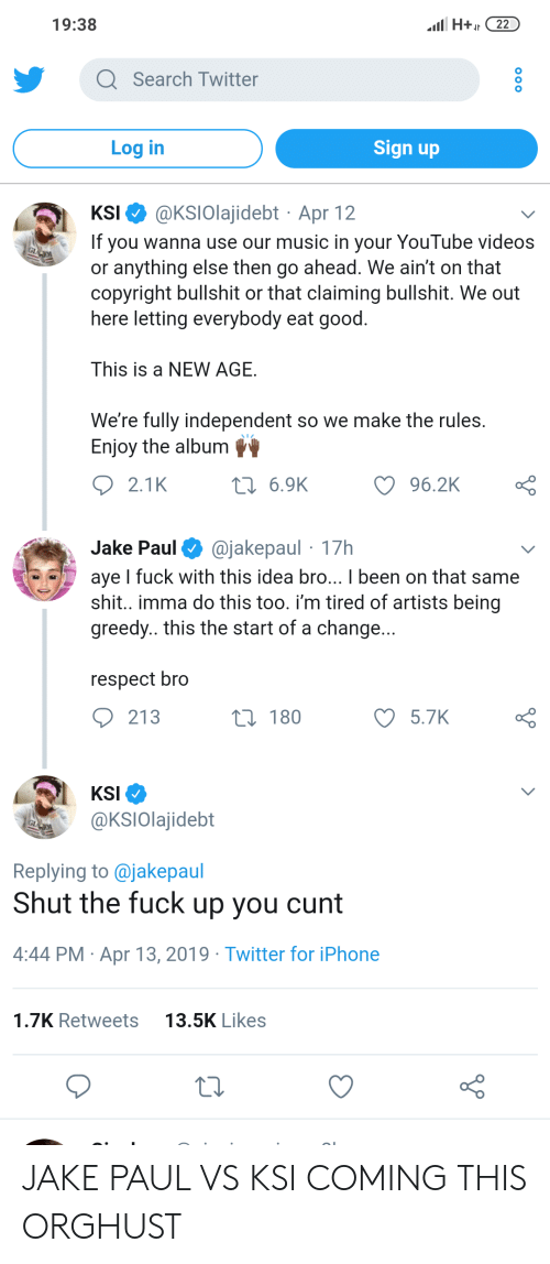 Iphone, Music, and Respect: 19:38  H22  Q Search Twitter  Log in  Sign up  KSI @KSIOlajidebt Apr 12  If you wanna use our music in your YouTube video:s  or anything else then go ahead. We ain't on that  copyright bullshit or that claiming bullshit. We out  here letting everybody eat good  This is a NEW AGE  We're fully independent so we make the rules  Enjoy the album  2.1 K  6.9K  Jake Paul@jakepaul 17h  aye I fuck with this idea bro... I been on that same  shit., imma do this too, i'm tired of artists being  greedy.. this the start of a change.  respect bro  213  180  5.7K  KSI  OKSIOlajidebt  Replying to @jakepaul  Shut the fuck up you cunt  4:44 PM Apr 13, 2019 Twitter for iPhone  1.7K Retweets  13.5K Likes JAKE PAUL VS KSI COMING THIS ORGHUST