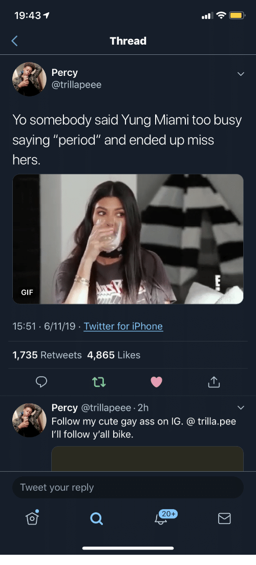 "Ass, Cute, and Gif: 19:431  Thread  Percy  @trillapeee  Yo somebody said Yung Miami too busy  saying ""period"" and ended up miss  hers.  GIF  15:51 6/11/19 Twitter for iPhone  1,735 Retweets 4,865 Likes  Percy @trillapeee 2h  Follow my cute gay ass on IG. @ trilla.pee  I'll follow y'all bike.  Tweet your reply  20+"