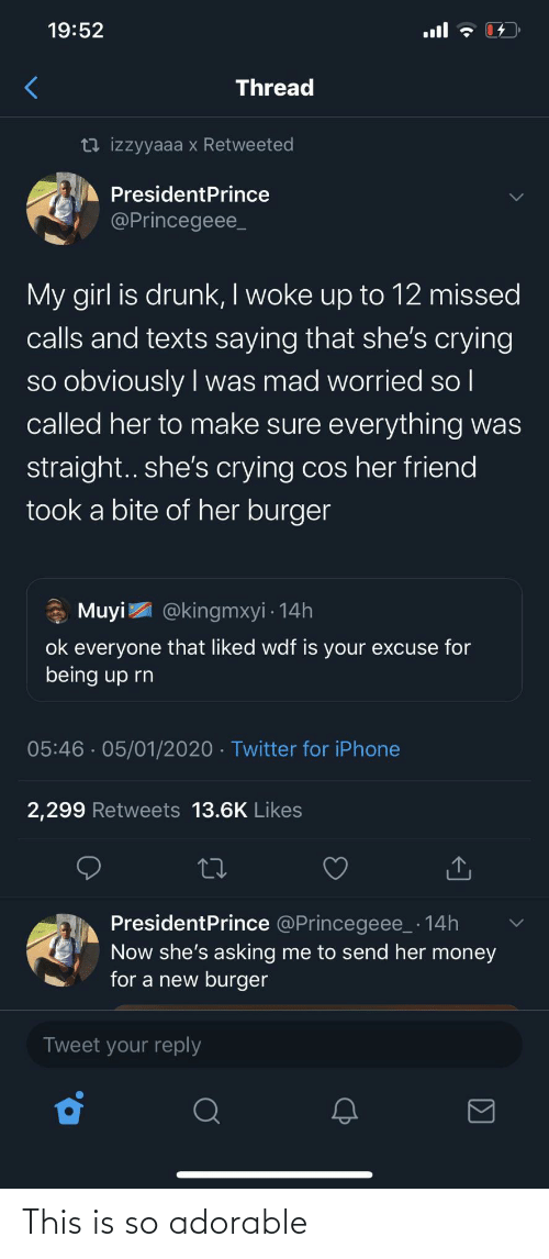 Asking: 19:52  ull  Thread  13 izzyyaaa x Retweeted  PresidentPrince  @Princegeee_  My girl is drunk, I woke up to 12 missed  calls and texts saying that she's crying  so obviously I was mad worried so l  called her to make sure everything was  |  straight.. she's crying cos her friend  took a bite of her burger  * Muyi  @kingmxyi · 14h  ok everyone that liked wdf is your excuse for  being up rn  05:46 · 05/01/2020 · Twitter for iPhone  2,299 Retweets 13.6K Likes  PresidentPrince @Princegeee_ · 14h  Now she's asking me to send her money  for a new burger  Tweet your reply This is so adorable
