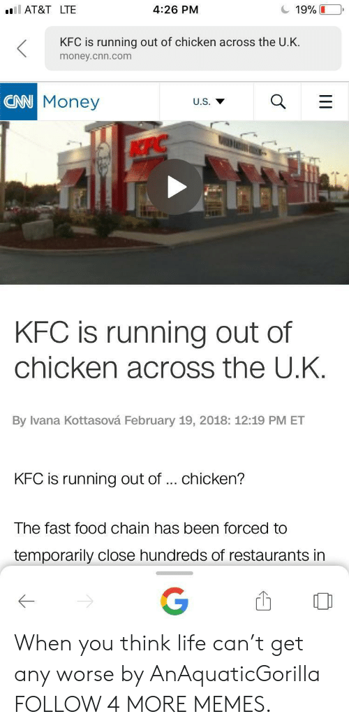 cnn.com, Dank, and Fast Food: 19%  AT&T LTE  4:26 PM  KFC is running out of chicken across the U.K.  money.cnn.com  CAN Money  U.S.  ACPC  KFC is running out of  chicken acroSs the U.K.  By Ivana Kottasová February 19, 2018: 12:19 PM ET  KFC is running out of... chicken?  The fast food chain has been forced to  temporarily close hundreds of restaurants in  G  Ш When you think life can't get any worse by AnAquaticGorilla FOLLOW 4 MORE MEMES.