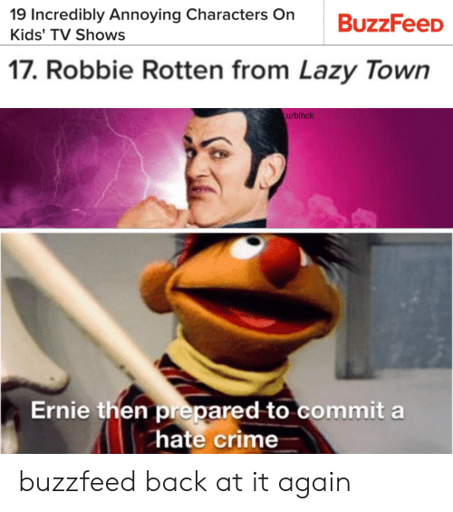 Hate Crime: 19 Incredibly Annoying Characters On  BuzzFeeD  Kids' TV Shows  17. Robbie Rotten from Lazy Town  u/blhck  Ernie then prepared to commit a  hate crime buzzfeed back at it again