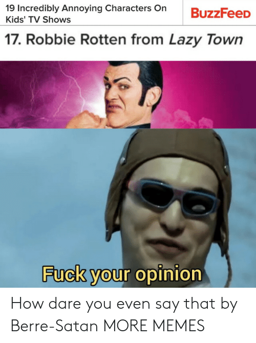 Fuck Your: 19 Incredibly Annoying Characters On  BuzzFeeD  Kids' TV Shows  17. Robbie Rotten from Lazy Town  Fuck your opinion How dare you even say that by Berre-Satan MORE MEMES