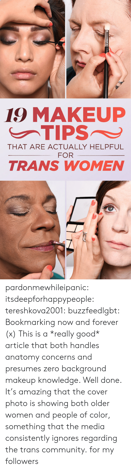 cover photo: 19 MAKEUP  THAT ARE ACTUALLY HELPFUL  FOR  TRANS WOMEN pardonmewhileipanic:  itsdeepforhappypeople:  tereshkova2001:  buzzfeedlgbt:  Bookmarking now and forever (x)  This is a *really good* article that both handles anatomy concerns and presumes zero background makeup knowledge. Well done.  It's amazing that the cover photo is showing both older women and people of color, something that the media consistently ignores regarding the trans community.  for my followers
