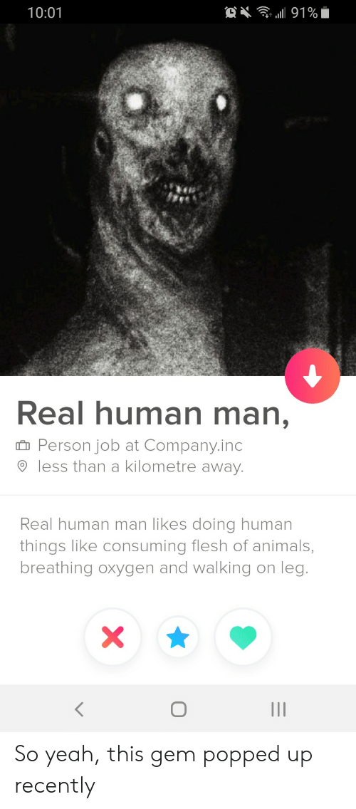 Animals, Yeah, and Oxygen: . 191%  10:01  Real human man,  Person job at Company.inc  less than a kilometre away.  Real human man likes doing human  things like consuming flesh of animals,  breathing oxygen and walking on leg.  II So yeah, this gem popped up recently