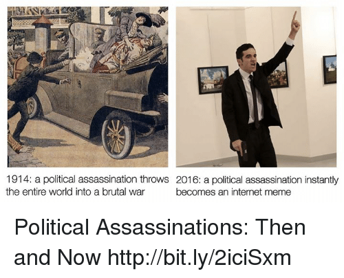 internet meme: 1914: a political assassination throws 2016: a political assassination instantly  the entire world into a brutal war  becomes an internet meme Political Assassinations: Then and Now http://bit.ly/2iciSxm