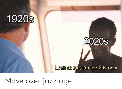 Age: 1920s  2020s  Look at me, l'm the 20s now Move over jazz age