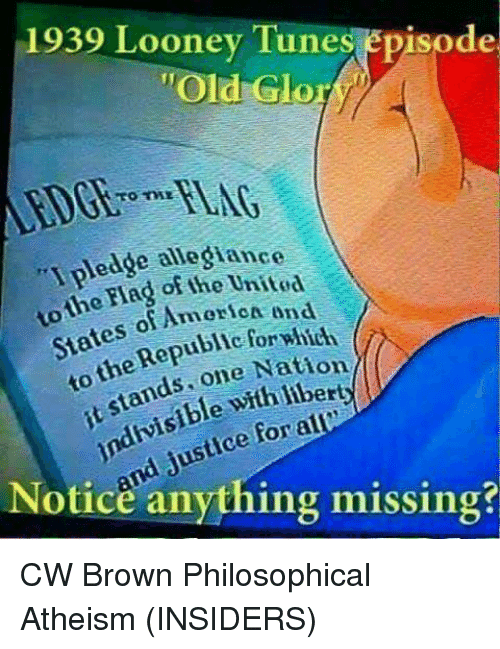 """Philosophically: 1939 Looney Tune  episode  """"Old Glor  ledge allegiance  Flag o  AmeriCA end  States Republic for which  one Nation  indivisible For alC  Notice anything missing? CW Brown   Philosophical Atheism (INSIDERS)"""