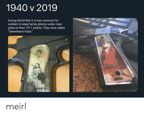 """Family, Soldiers, and Common: 1940 v 2019  During World War II, it was common for  soldiers to keep family photos under clear  grips on their 1911 pistols. They were called  """"Sweetheart Grips."""" meirl"""