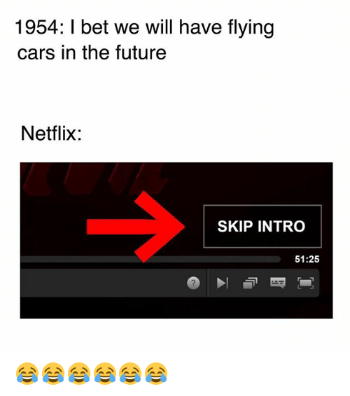 Cars, Future, and I Bet: 1954: I bet we will have flying  cars in the future  Netflix:  SKIP INTRO  51:25 😂😂😂😂😂😂