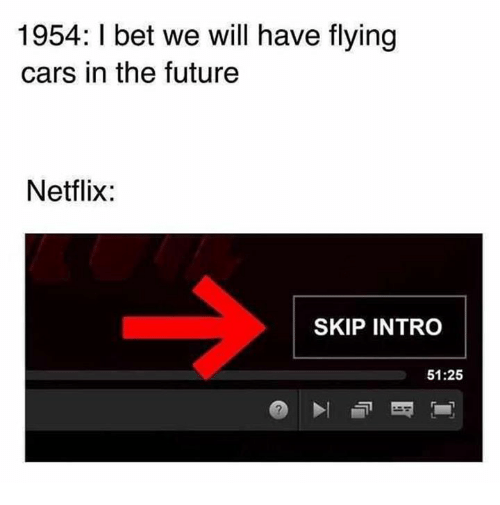 Cars, Dank, and Future: 1954: I bet we will have flying  cars in the future  Netflix:  SKIP INTRO  51:25