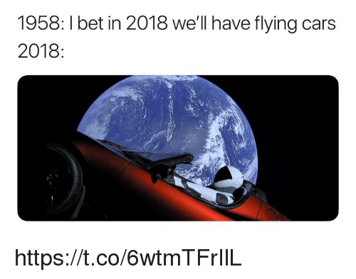 Cars, I Bet, and Memes: 1958: I bet in 2018 we'll have flying cars  2018: https://t.co/6wtmTFrIlL