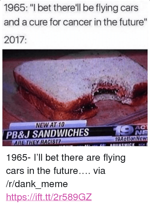 """Cars, Dank, and Future: 1965: """"I bet there'll be flying cars  and a cure for cancer in the future""""  2017:  NEW AT 10  PB&J SANDWICHES  АС  NE  HEY RACIST  gAotionNc <p>1965- I'll bet there are flying cars in the future…. via /r/dank_meme <a href=""""https://ift.tt/2r589GZ"""">https://ift.tt/2r589GZ</a></p>"""