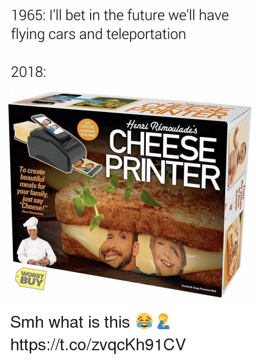 "henri: 1965: I'll bet in the future we'll have  flying cars and teleportation  2018:  Henzi Rémoulades  CHEESE  cookbook  CHEESE  PRINTER  To create  beautiful  meals for  your family,  just say  Cheese!""  Henri Remoulade  Toasted & Tangy Provolone Melt  WORST  BUY Smh what is this 😂🤦‍♂️ https://t.co/zvqcKh91CV"