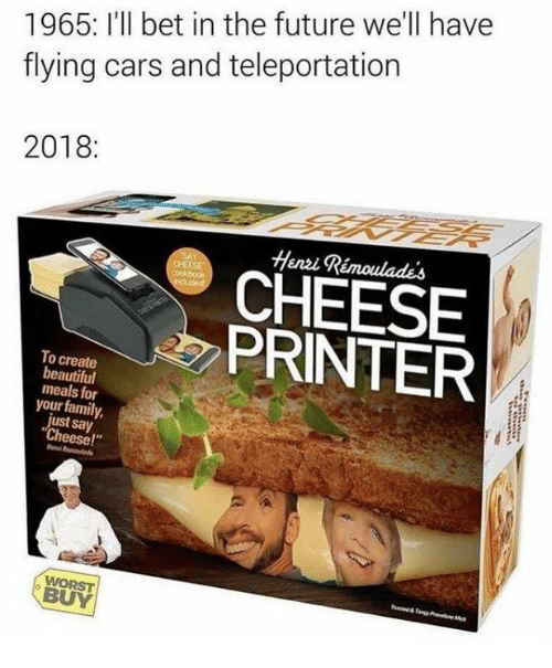 """Beautiful, Cars, and Dank: 1965: I'll bet in the future we'll have  flying cars and teleportation  2018:  Henzi Rémoulades  CHEESE  PRINTER  To create  beautiful  meals for  your family,  ust say  Cheese!""""  BUY"""